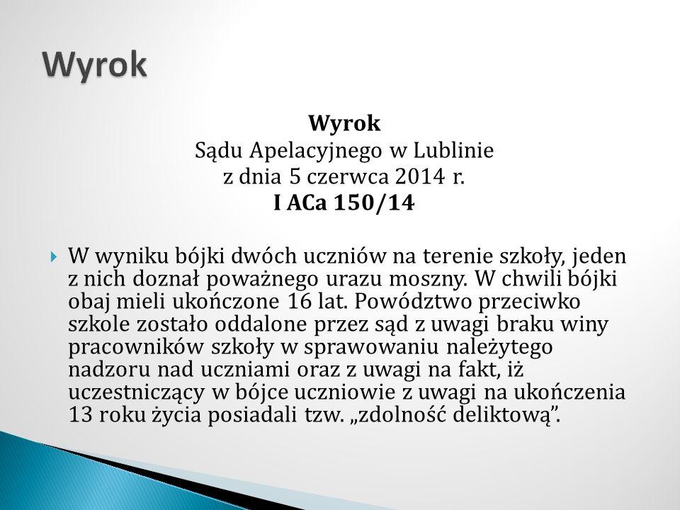 Wyrok Sądu Apelacyjnego w Lublinie z dnia 5 czerwca 2014 r. I ACa 150/14  W wyniku bójki dwóch uczniów na terenie szkoły, jeden z nich doznał poważne
