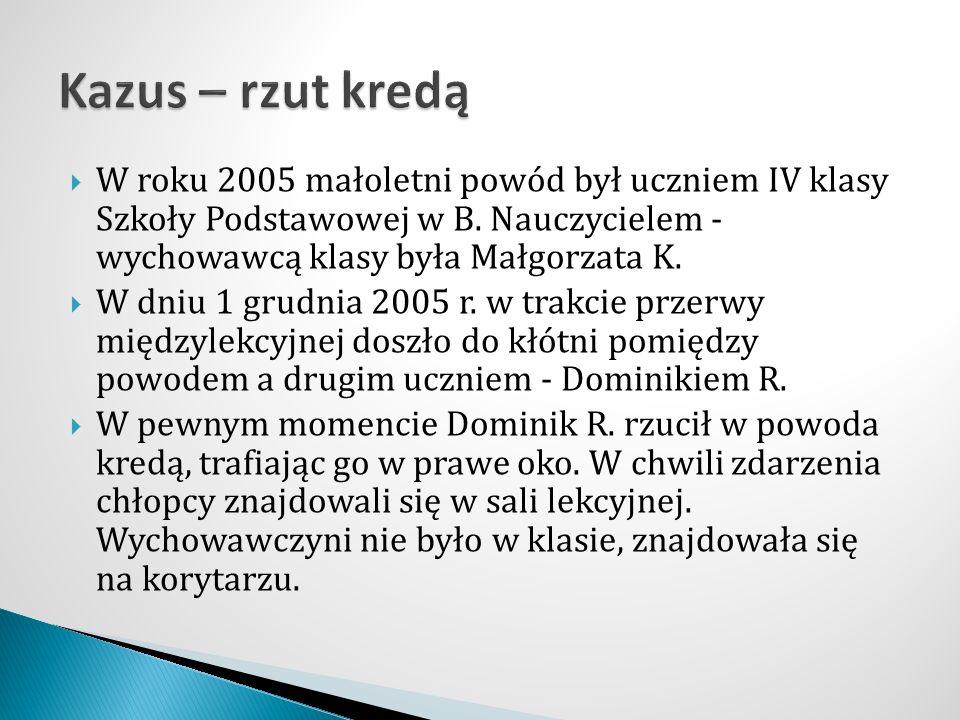  W roku 2005 małoletni powód był uczniem IV klasy Szkoły Podstawowej w B. Nauczycielem - wychowawcą klasy była Małgorzata K.  W dniu 1 grudnia 2005