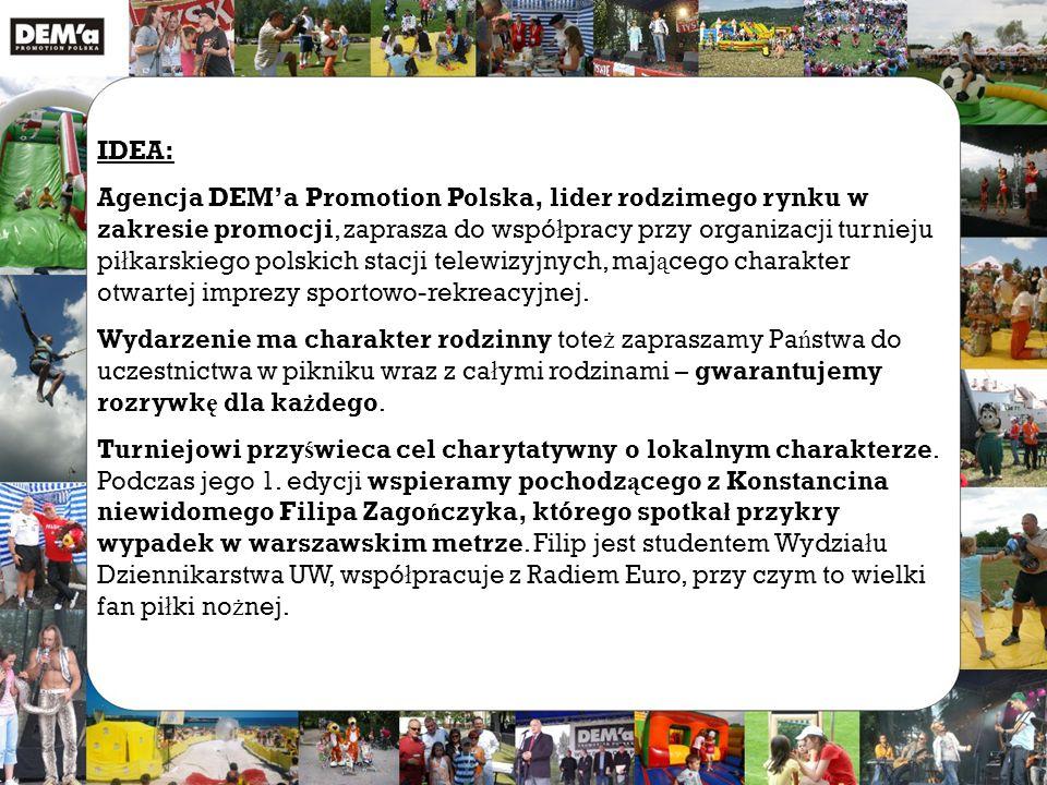 IDEA: Agencja DEM'a Promotion Polska, lider rodzimego rynku w zakresie promocji, zaprasza do wspó ł pracy przy organizacji turnieju pi ł karskiego polskich stacji telewizyjnych, maj ą cego charakter otwartej imprezy sportowo-rekreacyjnej.