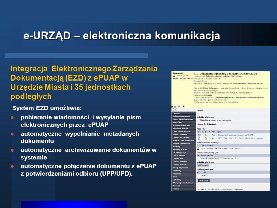 e-URZĄD – elektroniczna komunikacja Integracja Elektronicznego Zarządzania Dokumentacją (EZD) z ePUAP w Urzędzie Miasta i 35 jednostkach podległych System EZD umożliwia: pobieranie wiadomości i wysyłanie pism elektronicznych przez ePUAP automatyczne wypełnianie metadanych dokumentu automatyczne archiwizowanie dokumentów w systemie automatyczne połączenie dokumentu z ePUAP z potwierdzeniami odbioru (UPP/UPD).