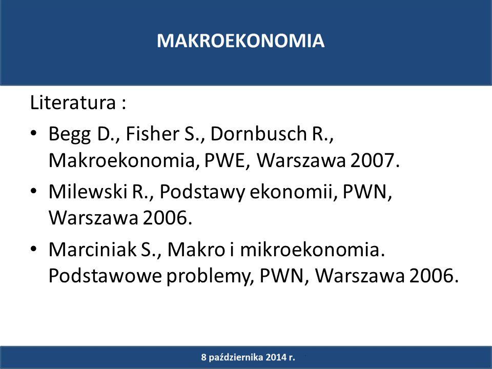 Literatura : Begg D., Fisher S., Dornbusch R., Makroekonomia, PWE, Warszawa 2007.