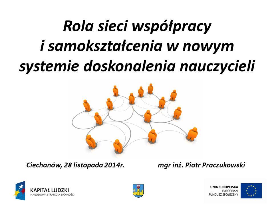 Rola sieci współpracy i samokształcenia w nowym systemie doskonalenia nauczycieli Ciechanów, 28 listopada 2014r.