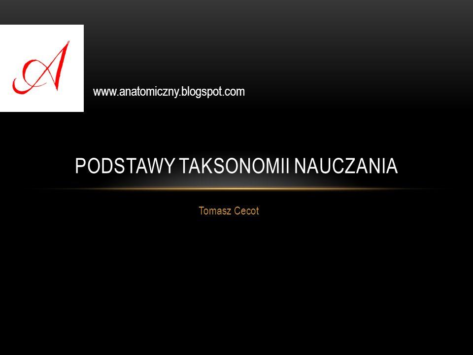 PODSTAWY TAKSONOMII NAUCZANIA Tomasz Cecot www.anatomiczny.blogspot.com