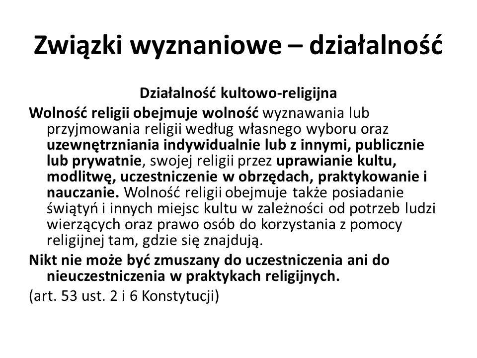 Związki wyznaniowe – działalność Działalność kultowo-religijna Korzystając z wolności sumienia i wyznania obywatele mogą w szczególności: tworzyć wspólnoty religijne, zwane dalej kościołami i innymi związkami wyznaniowymi , zakładane w celu wyznawania i szerzenia wiary religijnej, posiadające własny ustrój, doktrynę i obrzędy kultowe; zgodnie z zasadami swojego wyznania uczestniczyć w czynnościach i obrzędach religijnych oraz wypełniać obowiązki religijne i obchodzić święta religijne; głosić swoją religię lub przekonania; wytwarzać i nabywać przedmioty potrzebne do celów kultu i praktyk religijnych oraz korzystać z nich; wytwarzać, nabywać i posiadać artykuły potrzebne do przestrzegania reguł religijnych; (art.
