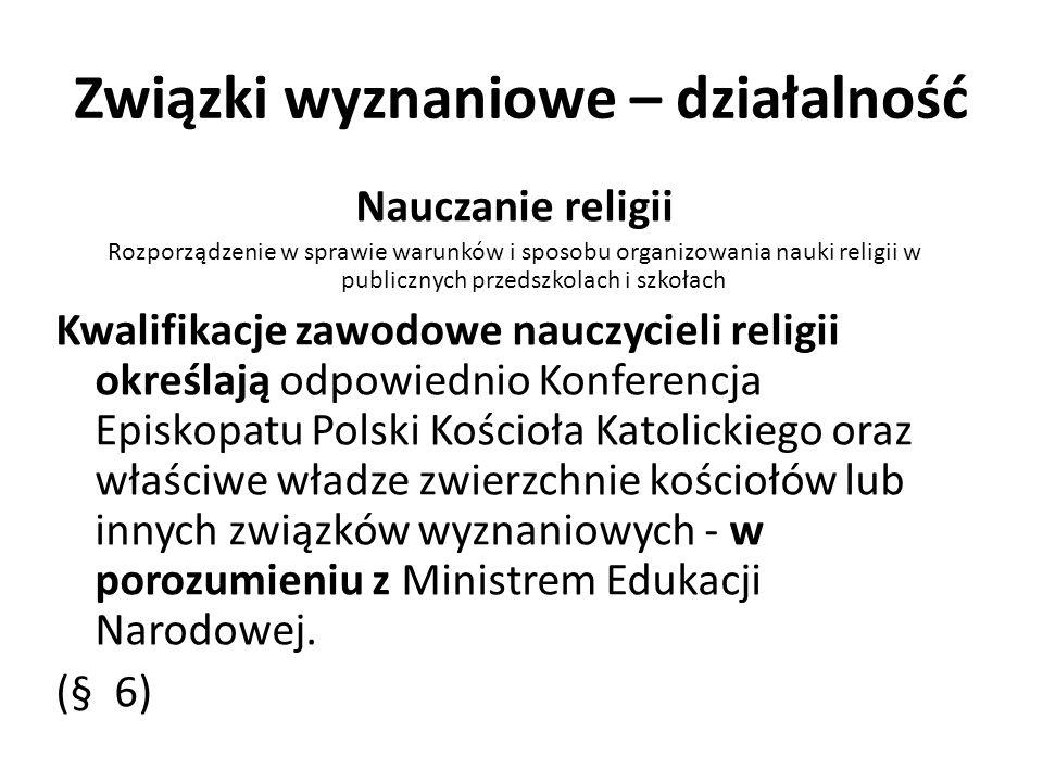 Związki wyznaniowe – działalność Nauczanie religii Rozporządzenie w sprawie warunków i sposobu organizowania nauki religii w publicznych przedszkolach i szkołach Kwalifikacje zawodowe nauczycieli religii określają odpowiednio Konferencja Episkopatu Polski Kościoła Katolickiego oraz właściwe władze zwierzchnie kościołów lub innych związków wyznaniowych - w porozumieniu z Ministrem Edukacji Narodowej.