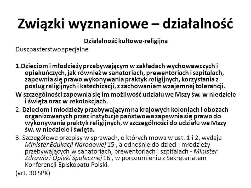 Związki wyznaniowe – działalność Działalność kultowo-religijna Duszpasterstwo specjalne 1.Dzieciom i młodzieży przebywającym w zakładach wychowawczych i opiekuńczych, jak również w sanatoriach, prewentoriach i szpitalach, zapewnia się prawo wykonywania praktyk religijnych, korzystania z posług religijnych i katechizacji, z zachowaniem wzajemnej tolerancji.