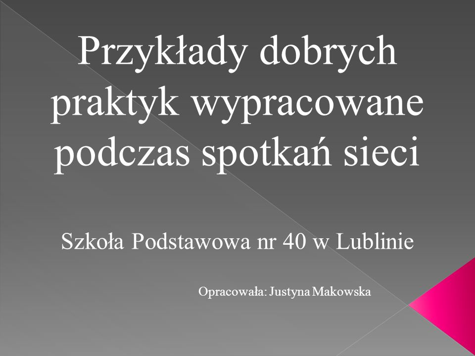 Przykłady dobrych praktyk wypracowane podczas spotkań sieci Szkoła Podstawowa nr 40 w Lublinie Opracowała: Justyna Makowska