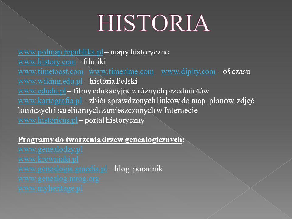 www.polmap.republika.plwww.polmap.republika.pl – mapy historyczne www.history.comwww.history.com – filmiki www.timetoast.comwww.timetoast.com www.timerime.com www.dipity.com –oś czasuwww.timerime.comwww.dipity.com www.wiking.edu.plwww.wiking.edu.pl – historia Polski www.edudu.plwww.edudu.pl – filmy edukacyjne z różnych przedmiotów www.kartografia.plwww.kartografia.pl – zbiór sprawdzonych linków do map, planów, zdjęć lotniczych i satelitarnych zamieszczonych w Internecie www.historicus.plwww.historicus.pl – portal historyczny Programy do tworzenia drzew genealogicznych: www.genealodzy.pl www.krewniaki.pl www.genealogia.gmedia.plwww.genealogia.gmedia.pl – blog, poradnik www.genealog.mrog.org www.myheritage.pl