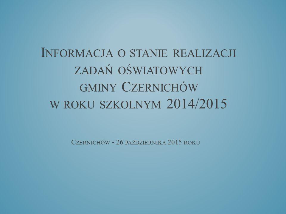 C ZERNICHÓW - 26 PAŹDZIERNIKA 2015 ROKU I NFORMACJA O STANIE REALIZACJI ZADAŃ OŚWIATOWYCH GMINY C ZERNICHÓW W ROKU SZKOLNYM 2014/2015