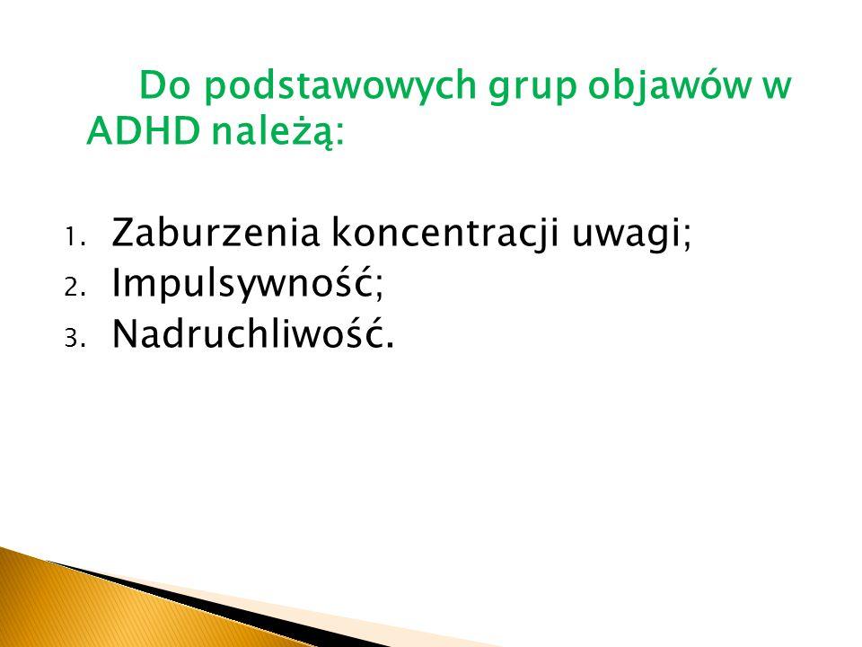 Do podstawowych grup objawów w ADHD należą: 1.Zaburzenia koncentracji uwagi; 2.