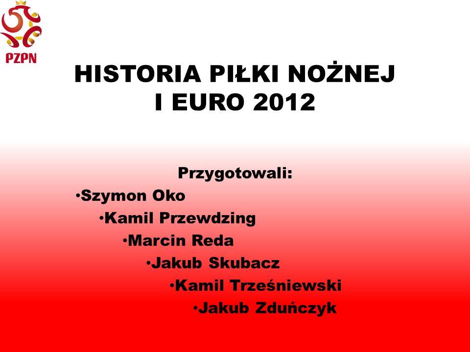 HISTORIA PIŁKI NOŻNEJ I EURO 2012 Przygotowali: Szymon Oko Kamil Przewdzing Marcin Reda Jakub Skubacz Kamil Trześniewski Jakub Zduńczyk