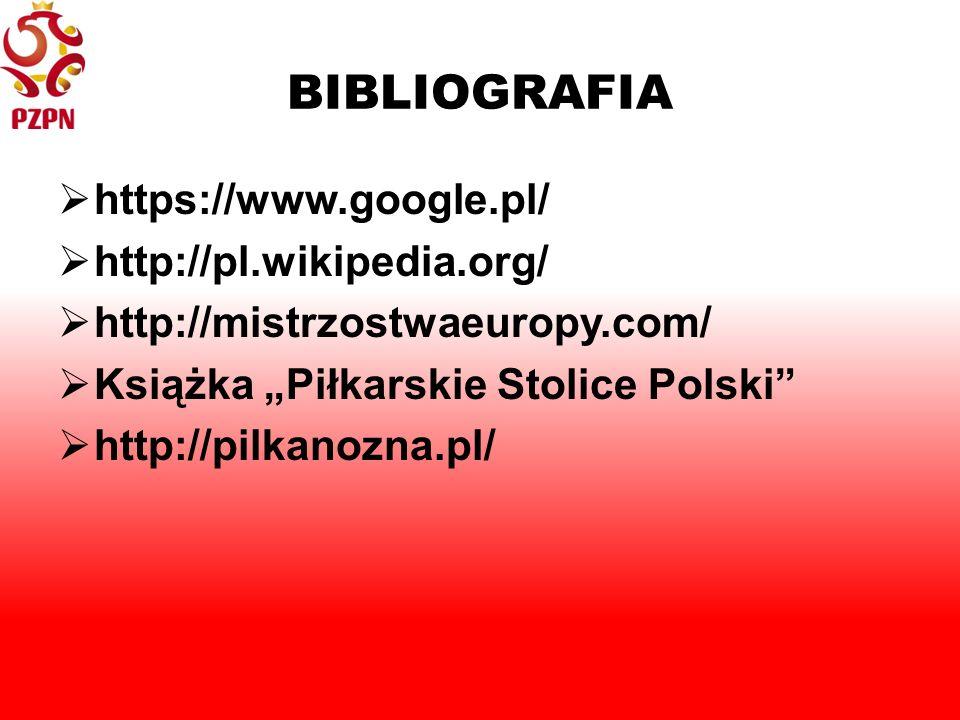 "BIBLIOGRAFIA  https://www.google.pl/  http://pl.wikipedia.org/  http://mistrzostwaeuropy.com/  Książka ""Piłkarskie Stolice Polski  http://pilkanozna.pl/"