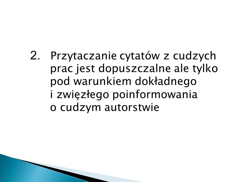 2. Przytaczanie cytatów z cudzych prac jest dopuszczalne ale tylko pod warunkiem dokładnego i zwięzłego poinformowania o cudzym autorstwie