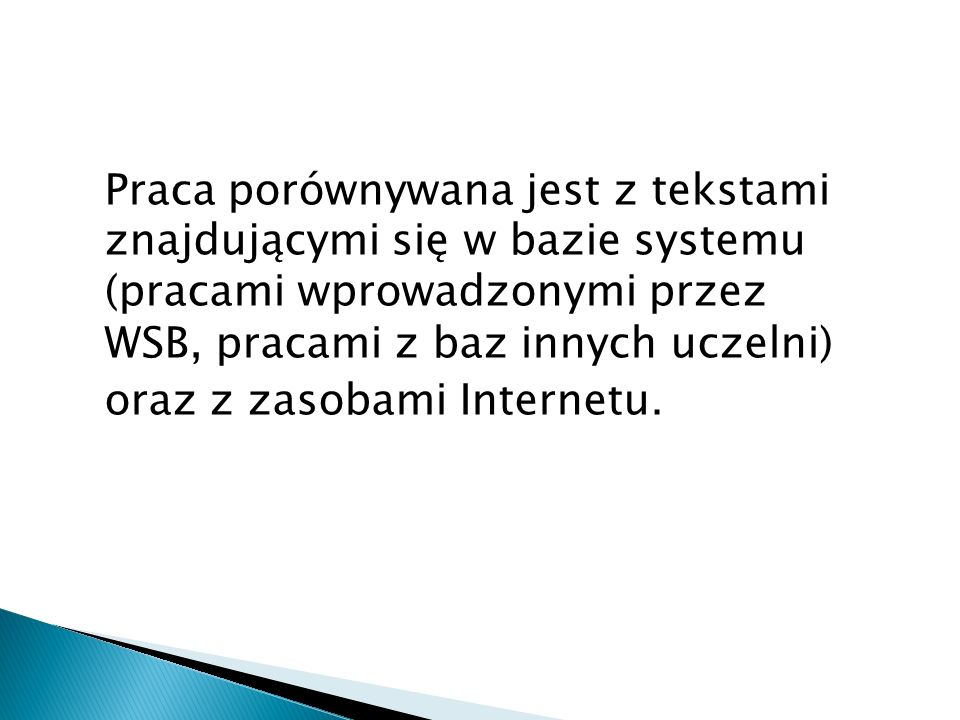 Praca porównywana jest z tekstami znajdującymi się w bazie systemu (pracami wprowadzonymi przez WSB, pracami z baz innych uczelni) oraz z zasobami Int