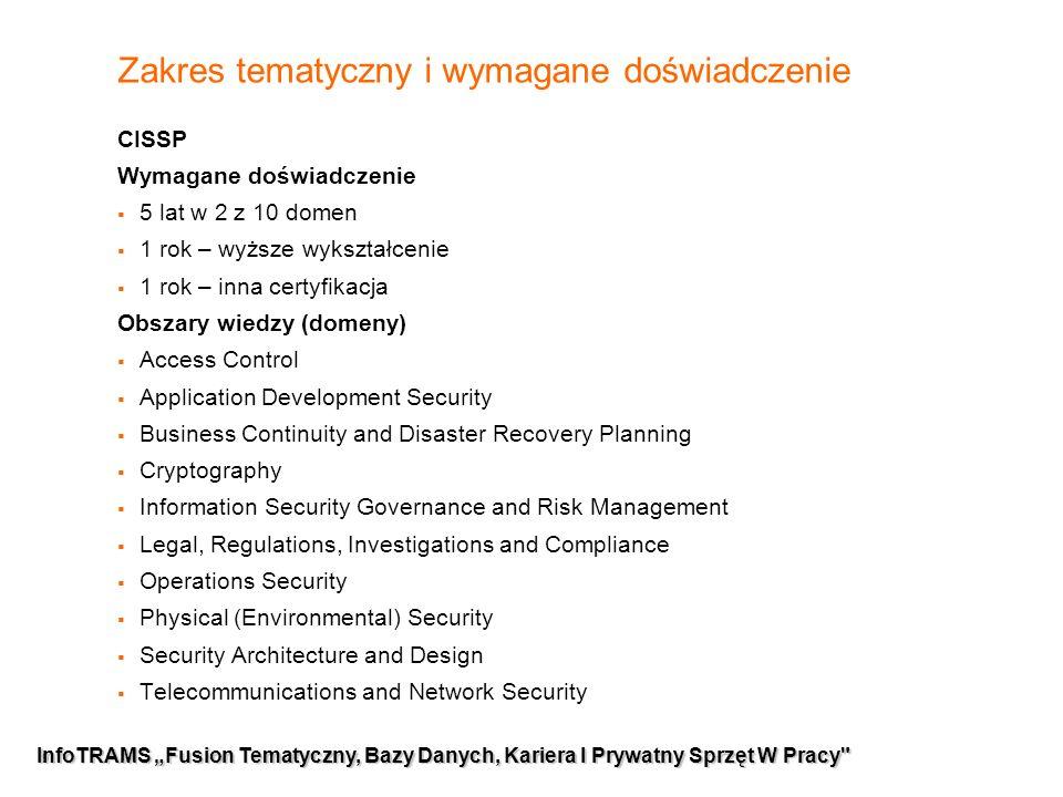 """9 InfoTRAMS """"Fusion Tematyczny, Bazy Danych, Kariera I Prywatny Sprzęt W Pracy Zakres tematyczny i wymagane doświadczenie CISSP Wymagane doświadczenie  5 lat w 2 z 10 domen  1 rok – wyższe wykształcenie  1 rok – inna certyfikacja Obszary wiedzy (domeny)  Access Control  Application Development Security  Business Continuity and Disaster Recovery Planning  Cryptography  Information Security Governance and Risk Management  Legal, Regulations, Investigations and Compliance  Operations Security  Physical (Environmental) Security  Security Architecture and Design  Telecommunications and Network Security"""
