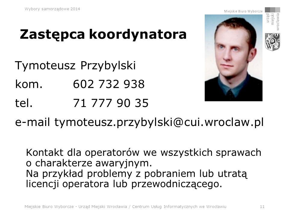 Miejskie Biuro Wyborcze - Urząd Miejski Wrocławia / Centrum Usług Informatycznych we Wrocławiu11 Wybory samorządowe 2014 Zastępca koordynatora Tymoteusz Przybylski kom.