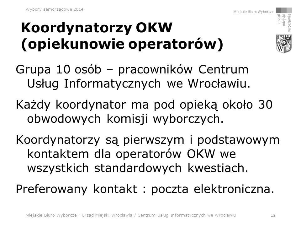 Miejskie Biuro Wyborcze - Urząd Miejski Wrocławia / Centrum Usług Informatycznych we Wrocławiu12 Wybory samorządowe 2014 Koordynatorzy OKW (opiekunowie operatorów) Grupa 10 osób – pracowników Centrum Usług Informatycznych we Wrocławiu.