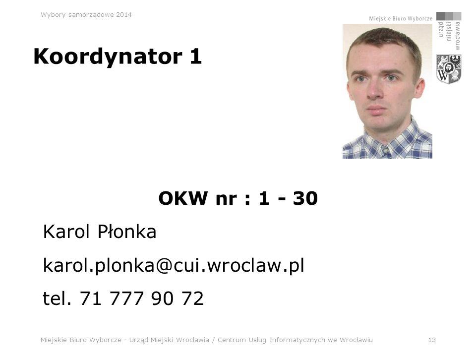 Miejskie Biuro Wyborcze - Urząd Miejski Wrocławia / Centrum Usług Informatycznych we Wrocławiu13 Wybory samorządowe 2014 Koordynator 1 OKW nr : 1 - 30 Karol Płonka karol.plonka@cui.wroclaw.pl tel.