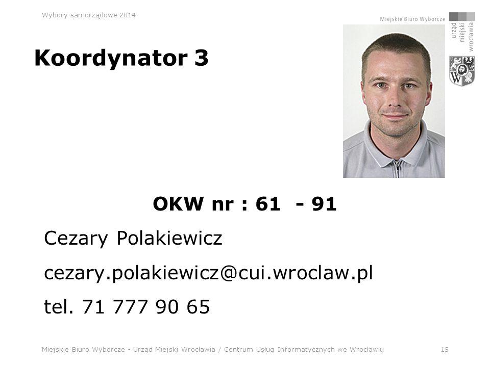 Miejskie Biuro Wyborcze - Urząd Miejski Wrocławia / Centrum Usług Informatycznych we Wrocławiu15 Wybory samorządowe 2014 Koordynator 3 OKW nr : 61 - 91 Cezary Polakiewicz cezary.polakiewicz@cui.wroclaw.pl tel.