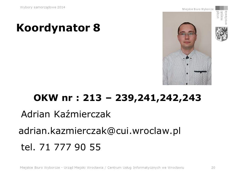 Miejskie Biuro Wyborcze - Urząd Miejski Wrocławia / Centrum Usług Informatycznych we Wrocławiu20 Wybory samorządowe 2014 Koordynator 8 OKW nr : 213 – 239,241,242,243 Adrian Kaźmierczak adrian.kazmierczak@cui.wroclaw.pl tel.