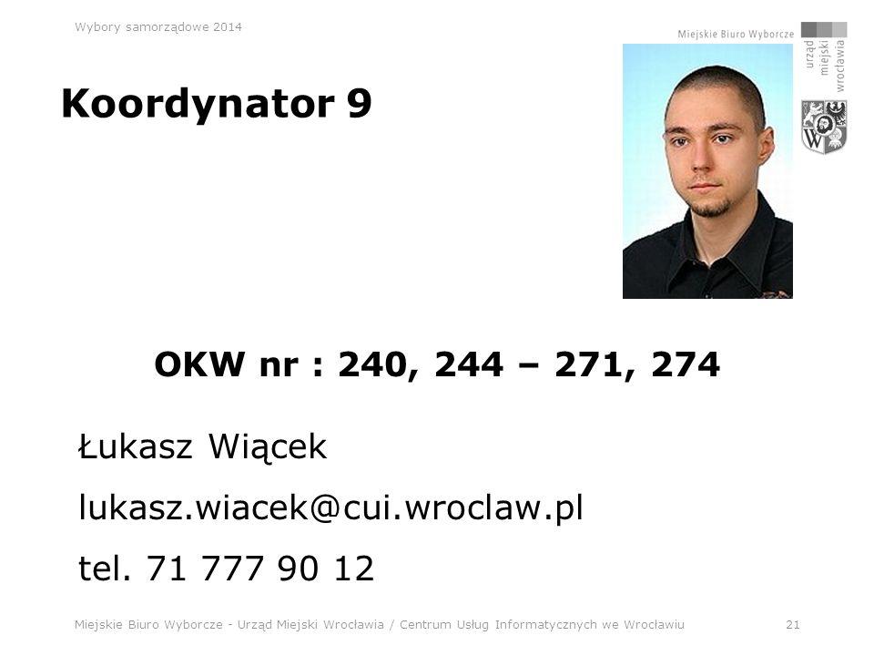 Miejskie Biuro Wyborcze - Urząd Miejski Wrocławia / Centrum Usług Informatycznych we Wrocławiu21 Wybory samorządowe 2014 Koordynator 9 OKW nr : 240, 244 – 271, 274 Łukasz Wiącek lukasz.wiacek@cui.wroclaw.pl tel.