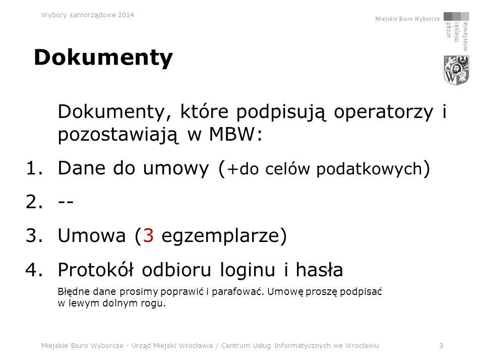 Miejskie Biuro Wyborcze - Urząd Miejski Wrocławia / Centrum Usług Informatycznych we Wrocławiu3 Wybory samorządowe 2014 Dokumenty Dokumenty, które podpisują operatorzy i pozostawiają w MBW: 1.Dane do umowy ( +do celów podatkowych ) 2.-- 3.Umowa (3 egzemplarze) 4.Protokół odbioru loginu i hasła Błędne dane prosimy poprawić i parafować.