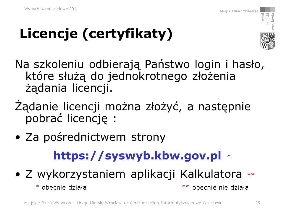 Miejskie Biuro Wyborcze - Urząd Miejski Wrocławia / Centrum Usług Informatycznych we Wrocławiu35 Wybory samorządowe 2014 Licencje (certyfikaty) Na szkoleniu odbierają Państwo login i hasło, które służą do jednokrotnego złożenia żądania licencji.