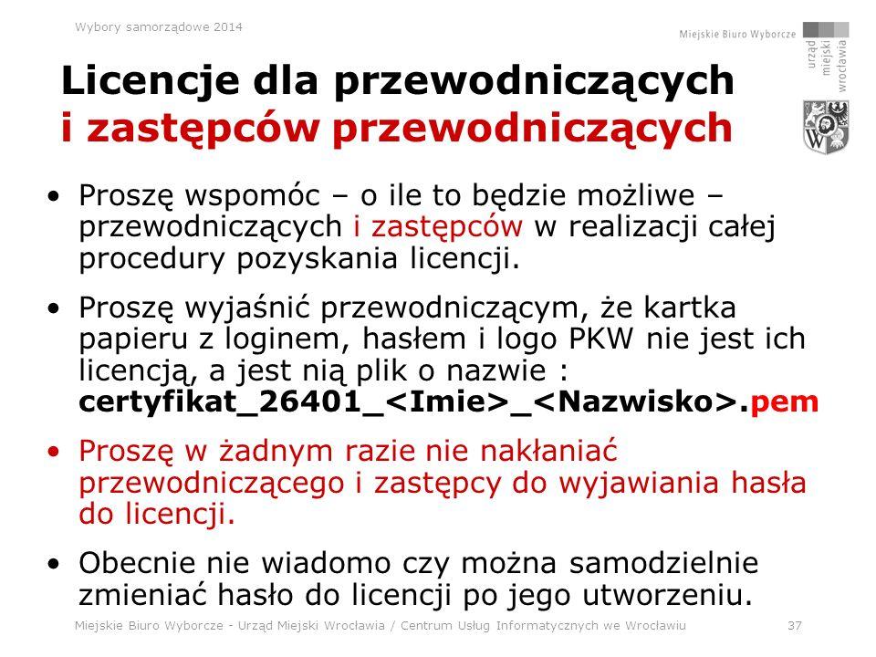 Miejskie Biuro Wyborcze - Urząd Miejski Wrocławia / Centrum Usług Informatycznych we Wrocławiu37 Wybory samorządowe 2014 Licencje dla przewodniczących i zastępców przewodniczących Proszę wspomóc – o ile to będzie możliwe – przewodniczących i zastępców w realizacji całej procedury pozyskania licencji.