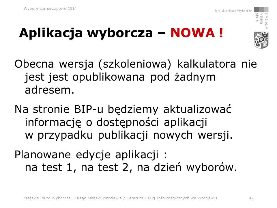 Miejskie Biuro Wyborcze - Urząd Miejski Wrocławia / Centrum Usług Informatycznych we Wrocławiu47 Wybory samorządowe 2014 Obecna wersja (szkoleniowa) kalkulatora nie jest jest opublikowana pod żadnym adresem.