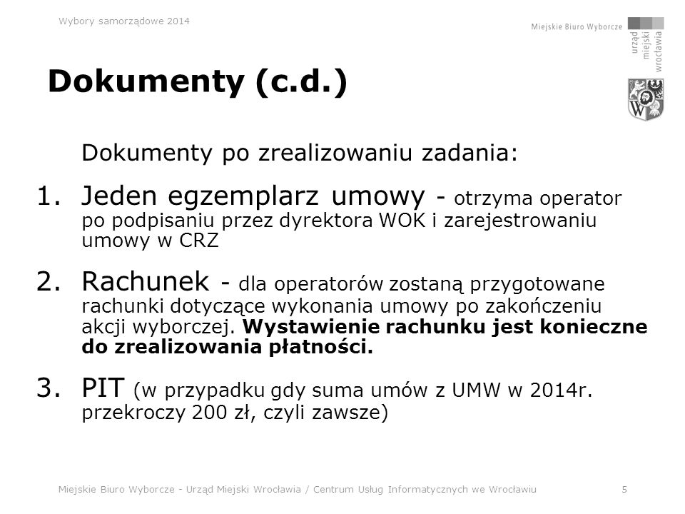 Miejskie Biuro Wyborcze - Urząd Miejski Wrocławia / Centrum Usług Informatycznych we Wrocławiu5 Wybory samorządowe 2014 Dokumenty (c.d.) Dokumenty po zrealizowaniu zadania: 1.Jeden egzemplarz umowy - otrzyma operator po podpisaniu przez dyrektora WOK i zarejestrowaniu umowy w CRZ 2.Rachunek - dla operatorów zostaną przygotowane rachunki dotyczące wykonania umowy po zakończeniu akcji wyborczej.