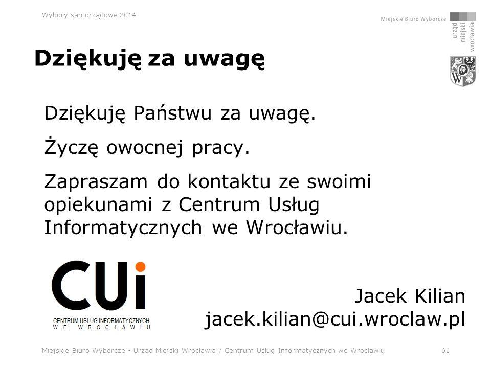 Miejskie Biuro Wyborcze - Urząd Miejski Wrocławia / Centrum Usług Informatycznych we Wrocławiu61 Wybory samorządowe 2014 Dziękuję za uwagę Dziękuję Państwu za uwagę.