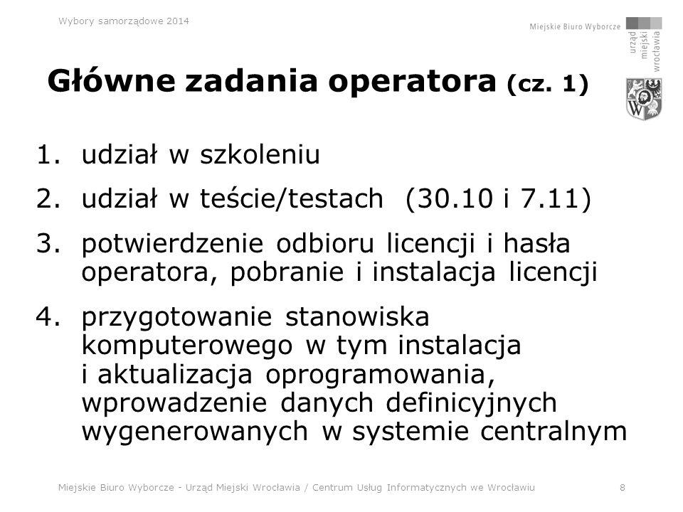 Miejskie Biuro Wyborcze - Urząd Miejski Wrocławia / Centrum Usług Informatycznych we Wrocławiu8 Wybory samorządowe 2014 1.udział w szkoleniu 2.udział w teście/testach (30.10 i 7.11) 3.potwierdzenie odbioru licencji i hasła operatora, pobranie i instalacja licencji 4.przygotowanie stanowiska komputerowego w tym instalacja i aktualizacja oprogramowania, wprowadzenie danych definicyjnych wygenerowanych w systemie centralnym Główne zadania operatora (cz.