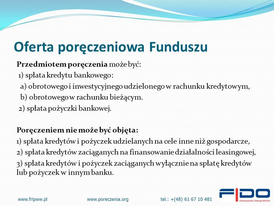 Oferta poręczeniowa Funduszu Przedmiotem poręczenia może być: 1) spłata kredytu bankowego: a) obrotowego i inwestycyjnego udzielonego w rachunku kredytowym, b) obrotowego w rachunku bieżącym.
