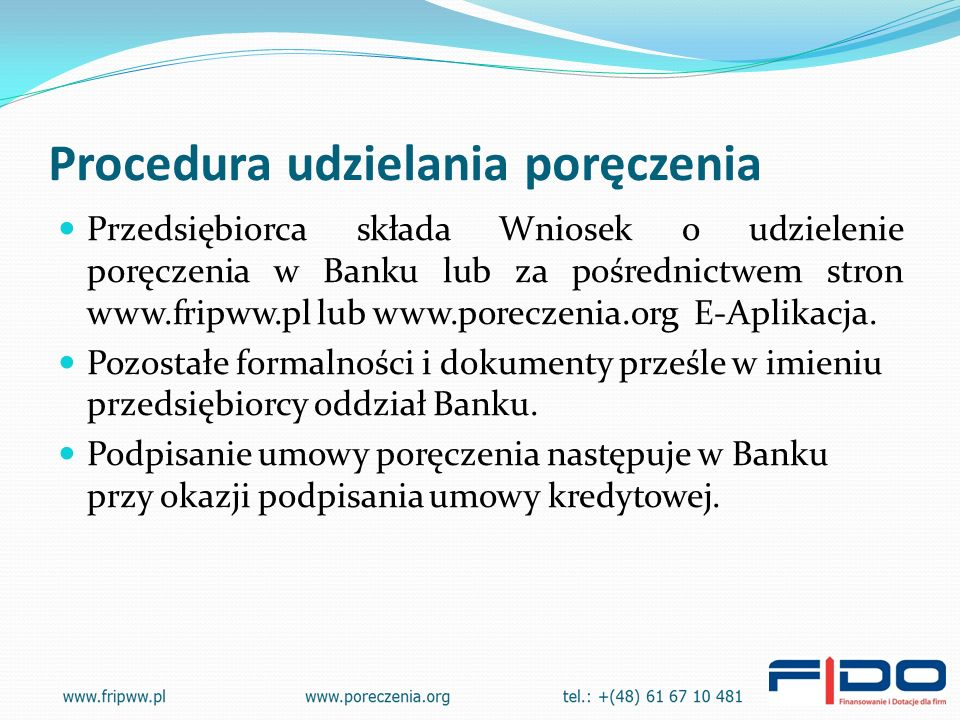 Procedura udzielania poręczenia Przedsiębiorca składa Wniosek o udzielenie poręczenia w Banku lub za pośrednictwem stron www.fripww.pl lub www.poreczenia.org E-Aplikacja.
