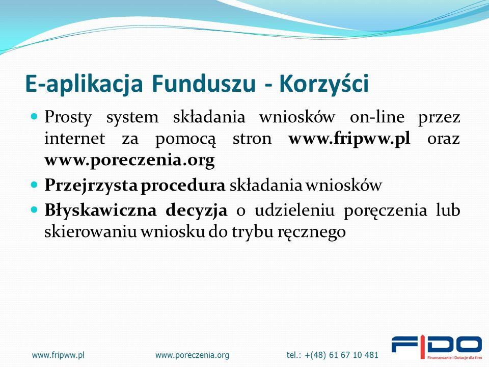 E-aplikacja Funduszu - Korzyści Prosty system składania wniosków on-line przez internet za pomocą stron www.fripww.pl oraz www.poreczenia.org Przejrzysta procedura składania wniosków Błyskawiczna decyzja o udzieleniu poręczenia lub skierowaniu wniosku do trybu ręcznego