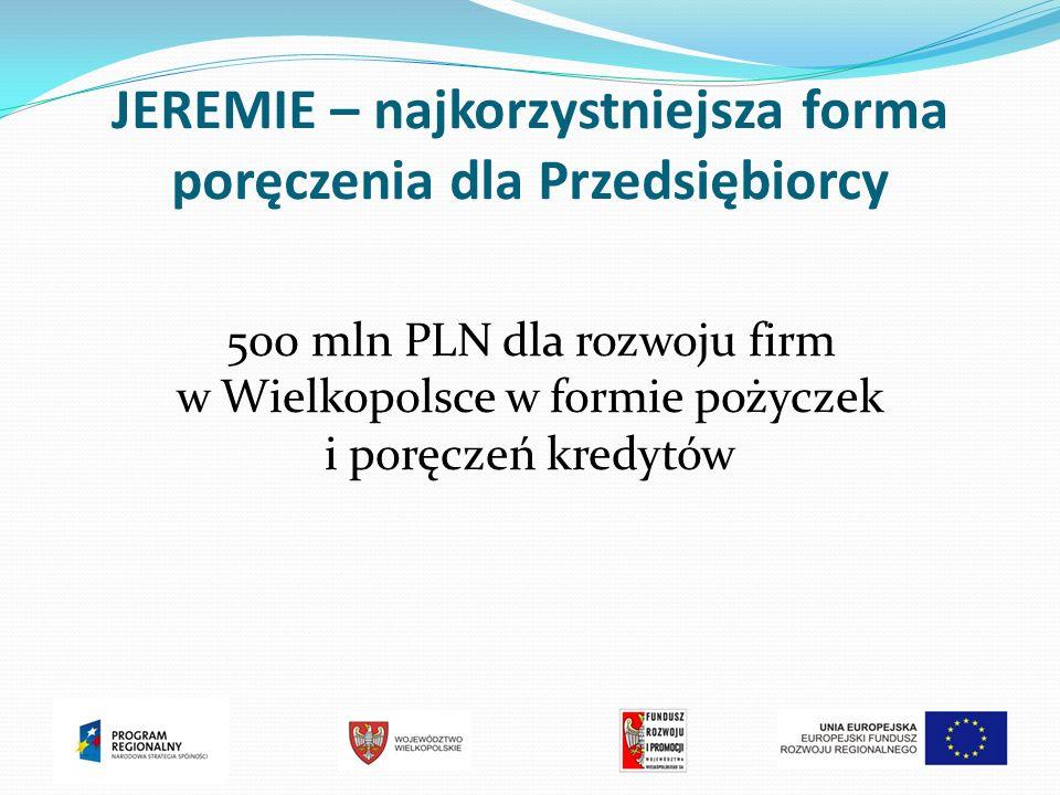 JEREMIE – najkorzystniejsza forma poręczenia dla Przedsiębiorcy 500 mln PLN dla rozwoju firm w Wielkopolsce w formie pożyczek i poręczeń kredytów