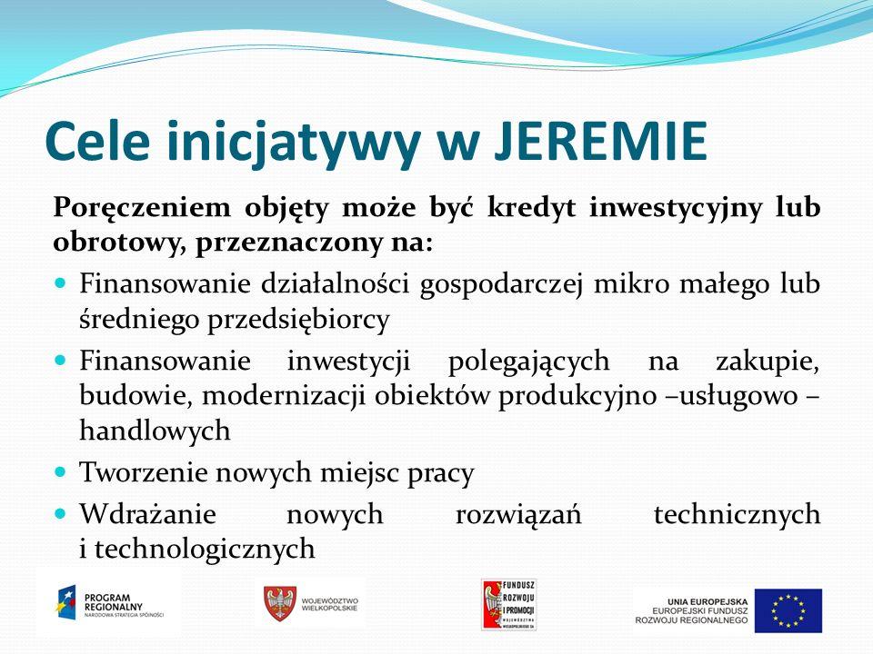 Cele inicjatywy w JEREMIE Poręczeniem objęty może być kredyt inwestycyjny lub obrotowy, przeznaczony na: Finansowanie działalności gospodarczej mikro małego lub średniego przedsiębiorcy Finansowanie inwestycji polegających na zakupie, budowie, modernizacji obiektów produkcyjno –usługowo – handlowych Tworzenie nowych miejsc pracy Wdrażanie nowych rozwiązań technicznych i technologicznych