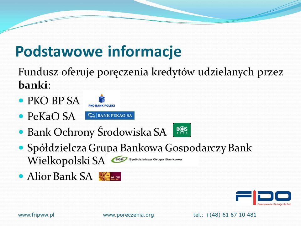 Podstawowe informacje Fundusz oferuje poręczenia kredytów udzielanych przez banki: PKO BP SA PeKaO SA Bank Ochrony Środowiska SA Spółdzielcza Grupa Bankowa Gospodarczy Bank Wielkopolski SA Alior Bank SA