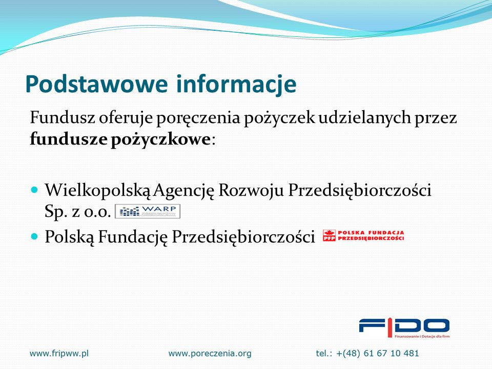 Podstawowe informacje Fundusz oferuje poręczenia pożyczek udzielanych przez fundusze pożyczkowe: Wielkopolską Agencję Rozwoju Przedsiębiorczości Sp.