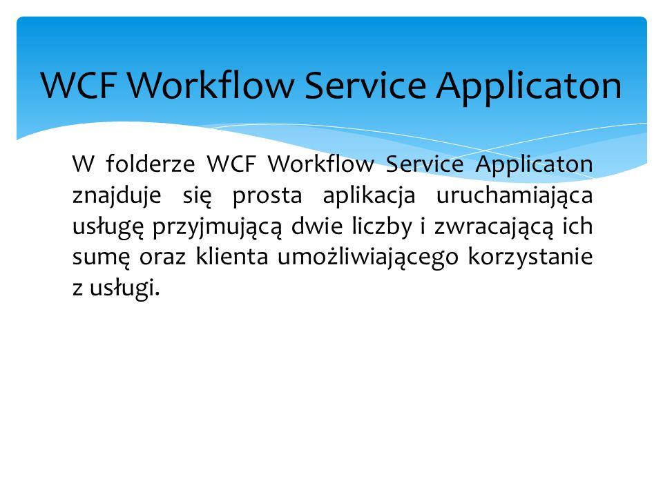 WCF Workflow Service Applicaton W folderze WCF Workflow Service Applicaton znajduje się prosta aplikacja uruchamiająca usługę przyjmującą dwie liczby