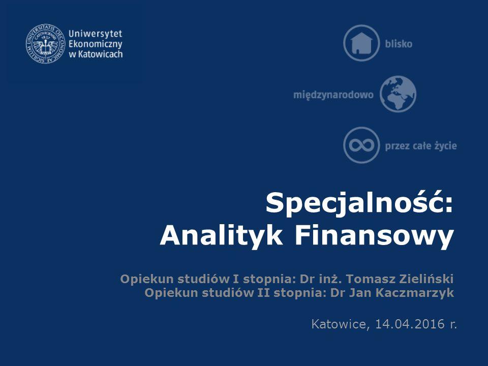 Specjalność: Analityk Finansowy Opiekun studiów I stopnia: Dr inż. Tomasz Zieliński Opiekun studiów II stopnia: Dr Jan Kaczmarzyk Katowice, 14.04.2016