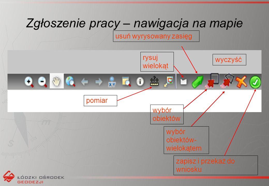Zgłoszenie pracy – nawigacja na mapie rysuj wielokąt usuń wyrysowany zasięg wybór obiektów wybór obiektów- wielokątem wyczyść zapisz i przekaż do wniosku pomiar