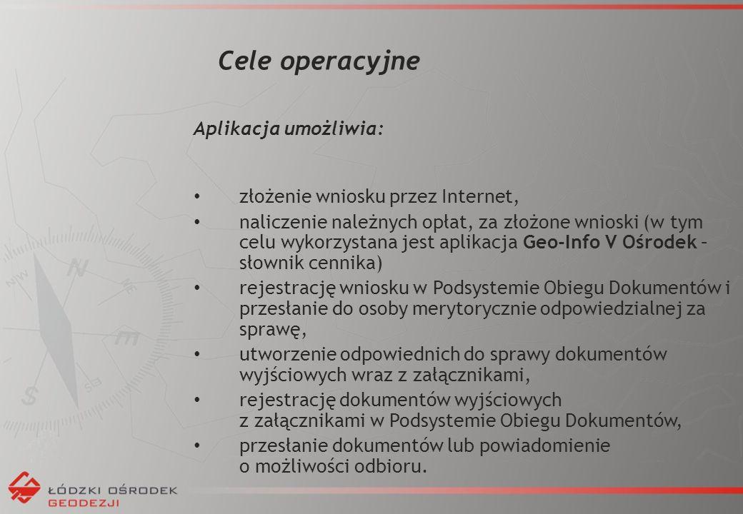 Cele operacyjne Aplikacja umożliwia: złożenie wniosku przez Internet, naliczenie należnych opłat, za złożone wnioski (w tym celu wykorzystana jest aplikacja Geo-Info V Ośrodek – słownik cennika) rejestrację wniosku w Podsystemie Obiegu Dokumentów i przesłanie do osoby merytorycznie odpowiedzialnej za sprawę, utworzenie odpowiednich do sprawy dokumentów wyjściowych wraz z załącznikami, rejestrację dokumentów wyjściowych z załącznikami w Podsystemie Obiegu Dokumentów, przesłanie dokumentów lub powiadomienie o możliwości odbioru.