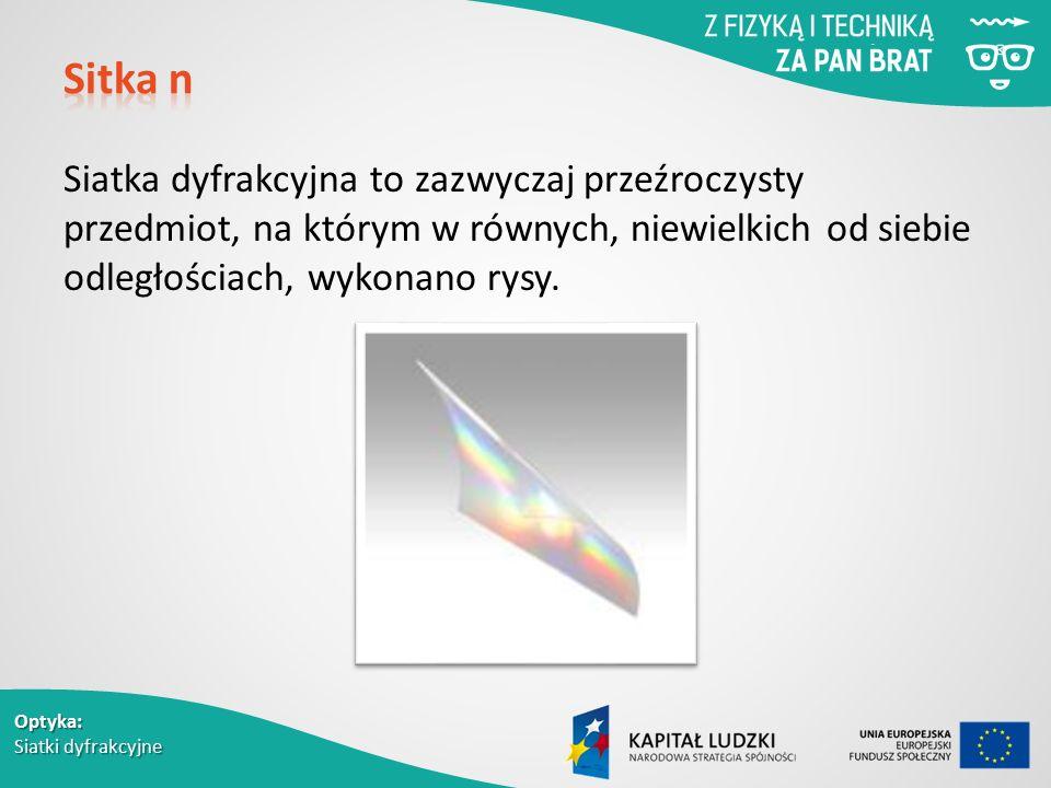 Optyka: Siatki dyfrakcyjne Siatka dyfrakcyjna to zazwyczaj przeźroczysty przedmiot, na którym w równych, niewielkich od siebie odległościach, wykonano rysy.