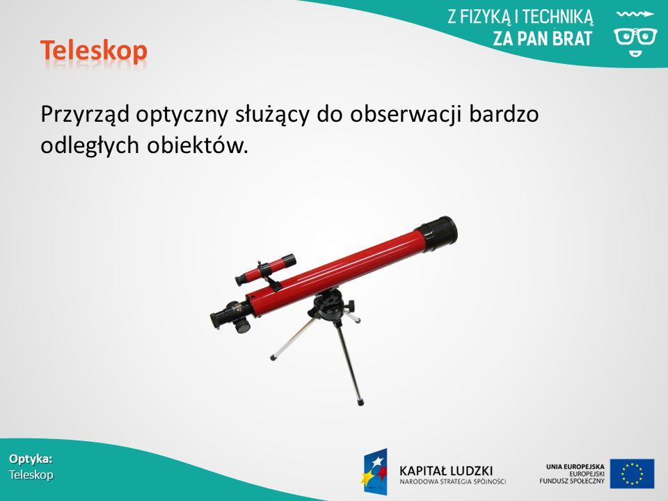 Optyka: Teleskop Przyrząd optyczny służący do obserwacji bardzo odległych obiektów.