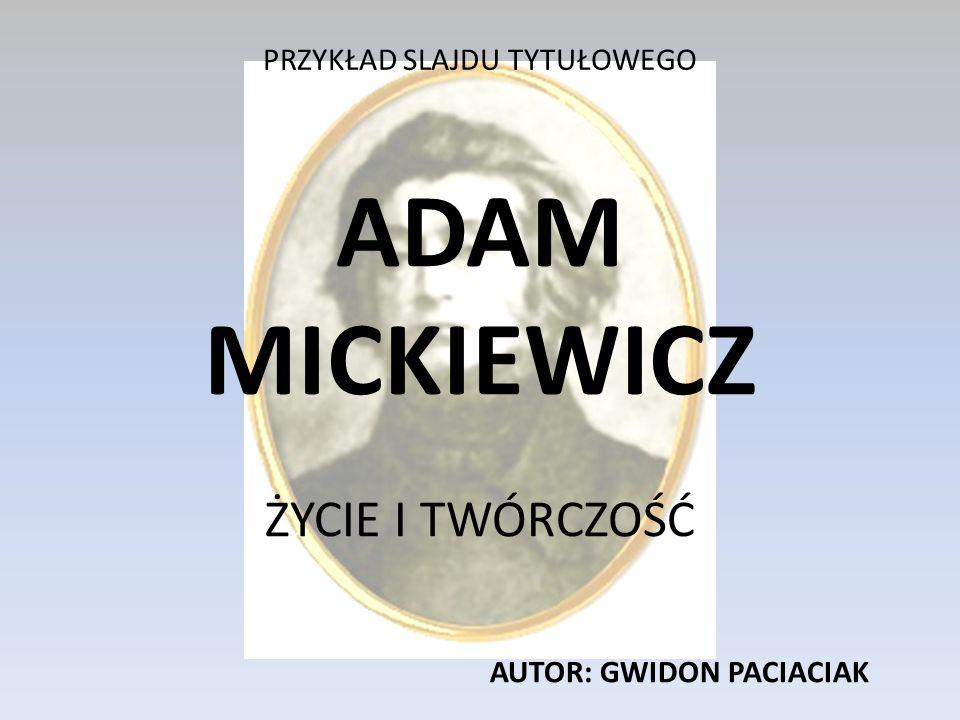 PRZYKŁAD SLAJDU TYTUŁOWEGO ADAM MICKIEWICZ ŻYCIE I TWÓRCZOŚĆ AUTOR: GWIDON PACIACIAK