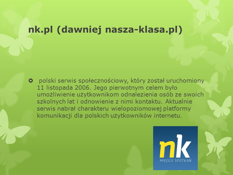nk.pl (dawniej nasza-klasa.pl)  polski serwis społecznościowy, który został uruchomiony 11 listopada 2006.