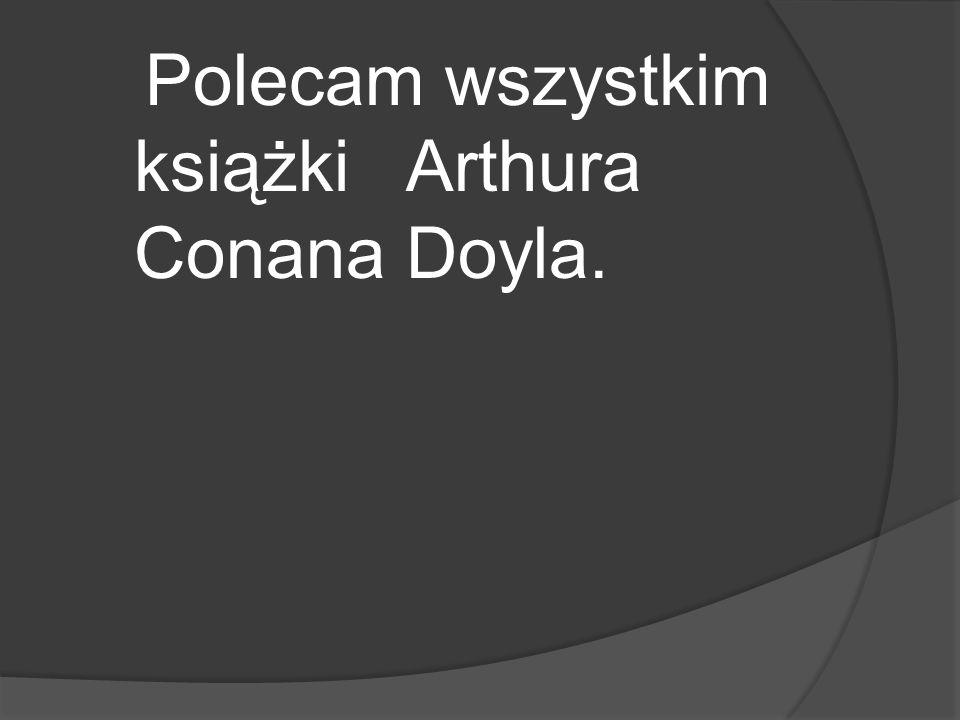 Polecam wszystkim książki Arthura Conana Doyla.