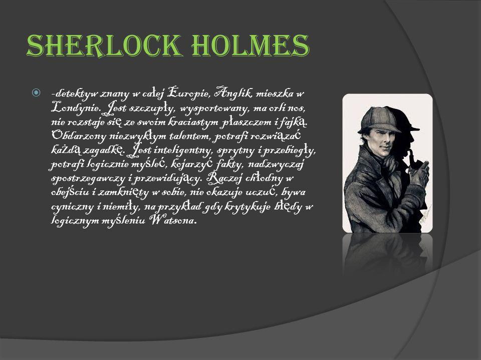 Sherlock Holmes  -detektyw znany w ca ł ej Europie, Anglik, mieszka w Londynie.
