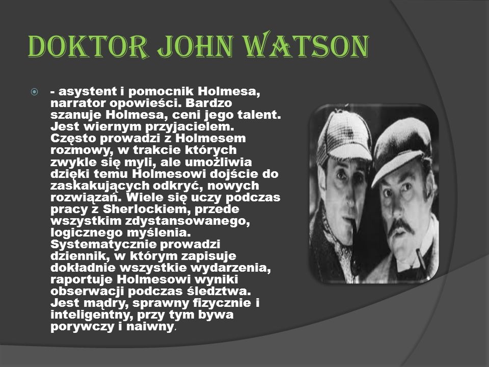 Doktor John Watson  - asystent i pomocnik Holmesa, narrator opowieści.